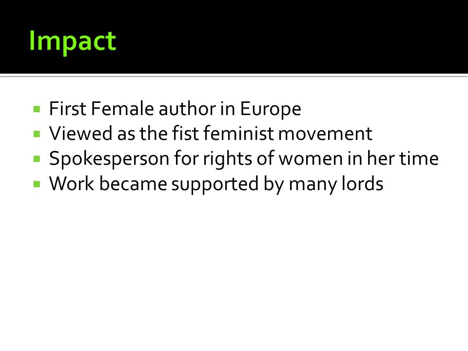 First Female author in Europe Viewed as the fist feminist movement Spokesperson for rights of women in her time Work became supported by many lords
