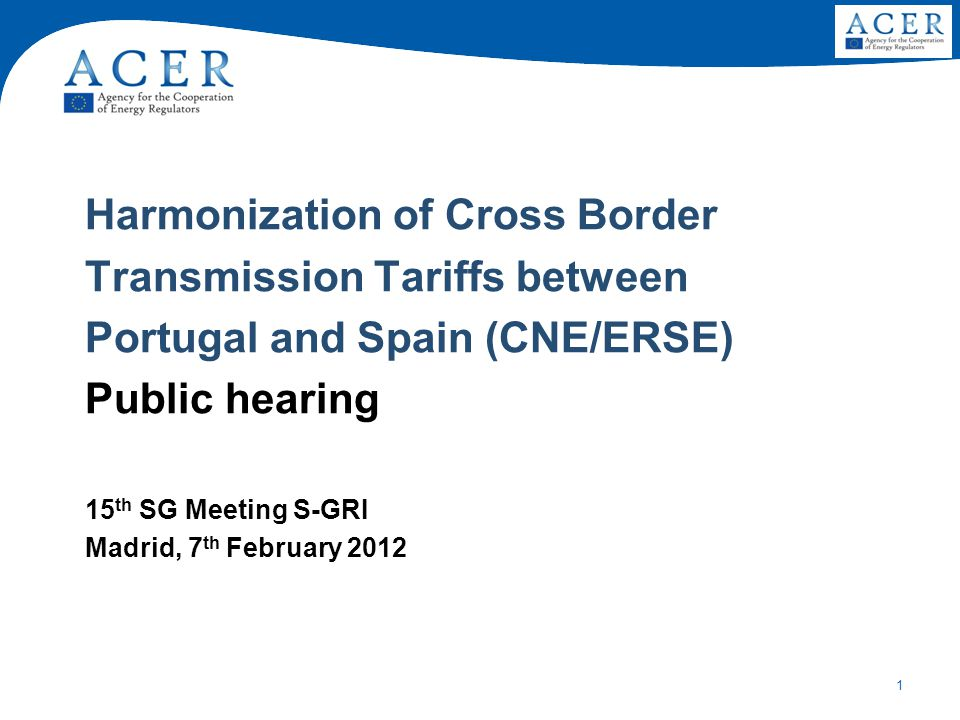 1 Harmonization of Cross Border Transmission Tariffs between Portugal and Spain (CNE/ERSE) Public hearing 15 th SG Meeting S-GRI Madrid, 7 th February 2012