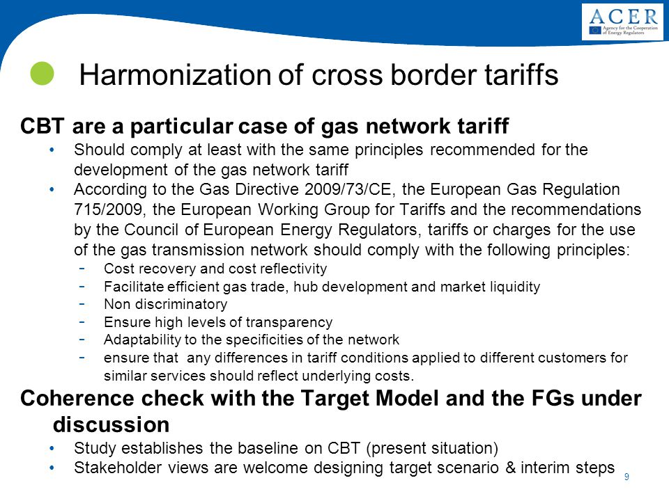 9 Harmonization of cross border tariffs CBT are a particular case of gas network tariff Should comply at least with the same principles recommended for the development of the gas network tariff According to the Gas Directive 2009/73/CE, the European Gas Regulation 715/2009, the European Working Group for Tariffs and the recommendations by the Council of European Energy Regulators, tariffs or charges for the use of the gas transmission network should comply with the following principles: ­ Cost recovery and cost reflectivity ­ Facilitate efficient gas trade, hub development and market liquidity ­ Non discriminatory ­ Ensure high levels of transparency ­ Adaptability to the specificities of the network ­ ensure that any differences in tariff conditions applied to different customers for similar services should reflect underlying costs.
