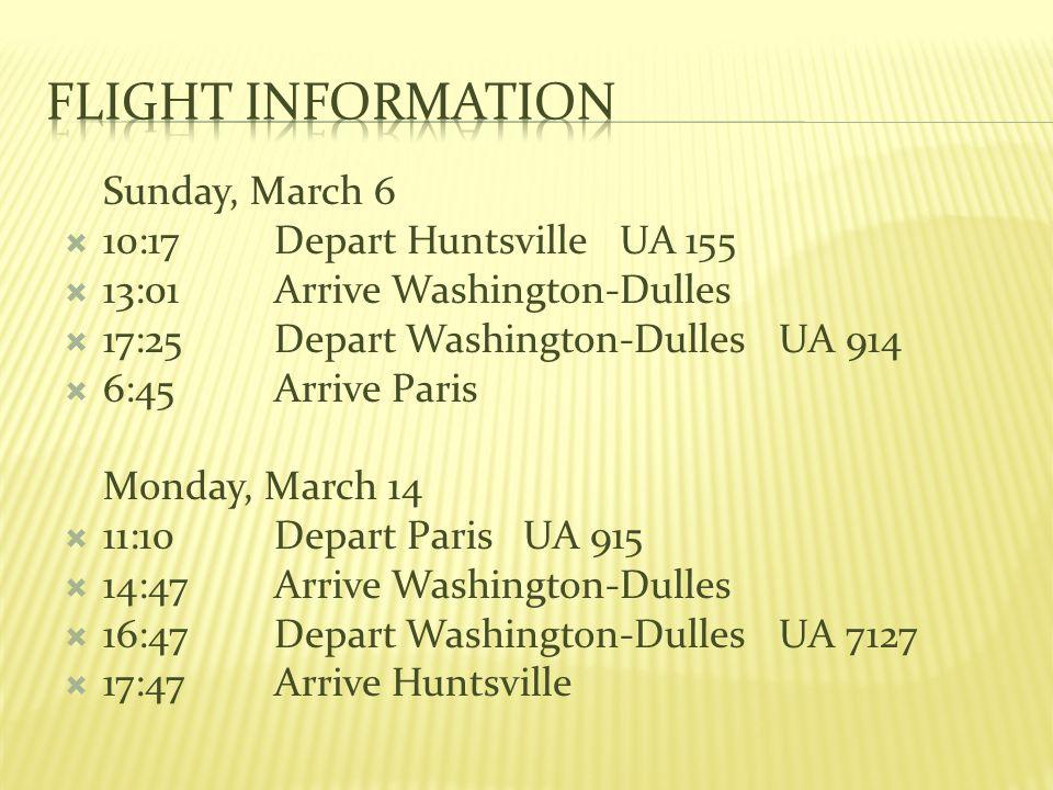 Sunday, March 6 10:17Depart Huntsville UA 155 13:01Arrive Washington-Dulles 17:25Depart Washington-Dulles UA 914 6:45Arrive Paris Monday, March 14 11:10Depart Paris UA 915 14:47Arrive Washington-Dulles 16:47Depart Washington-Dulles UA 7127 17:47Arrive Huntsville