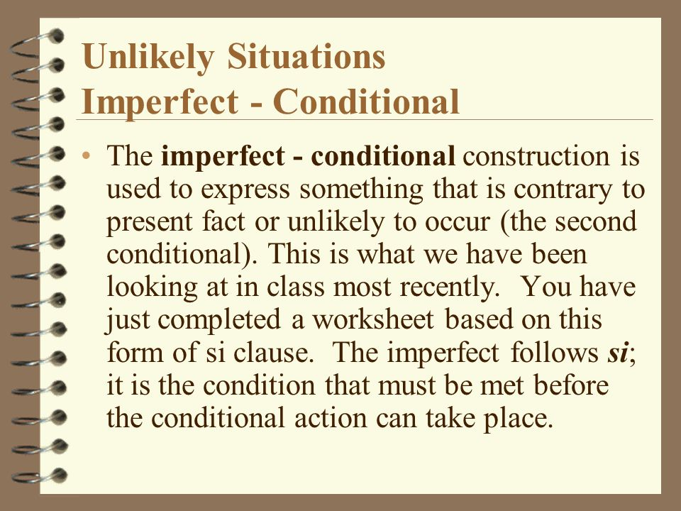 Unlikely Situations Imperfect - Conditional The imperfect - conditional construction is used to express something that is contrary to present fact or unlikely to occur (the second conditional).