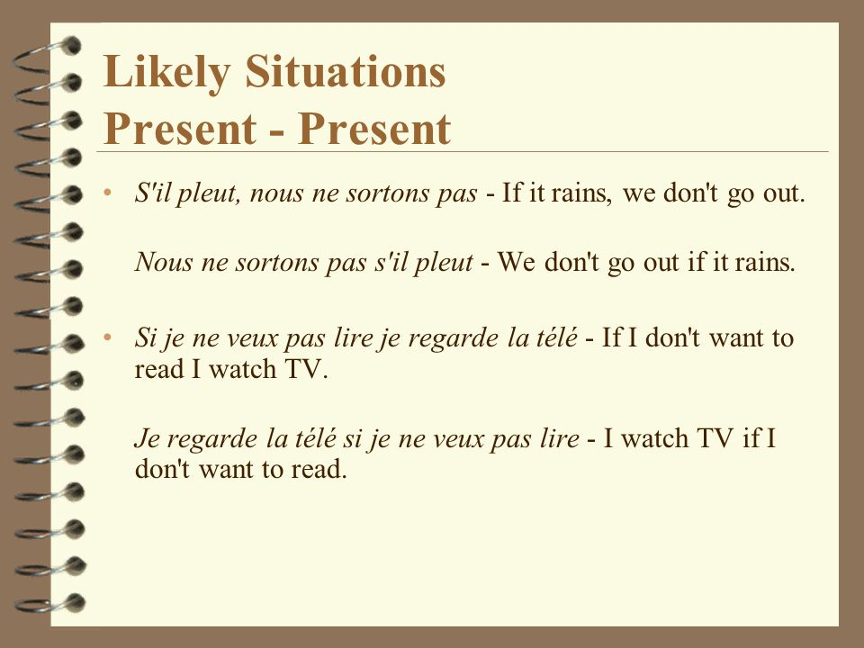Likely Situations Present - Present S il pleut, nous ne sortons pas - If it rains, we don t go out.