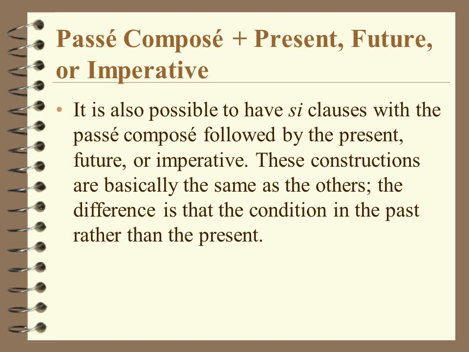 Passé Composé + Present, Future, or Imperative It is also possible to have si clauses with the passé composé followed by the present, future, or imperative.