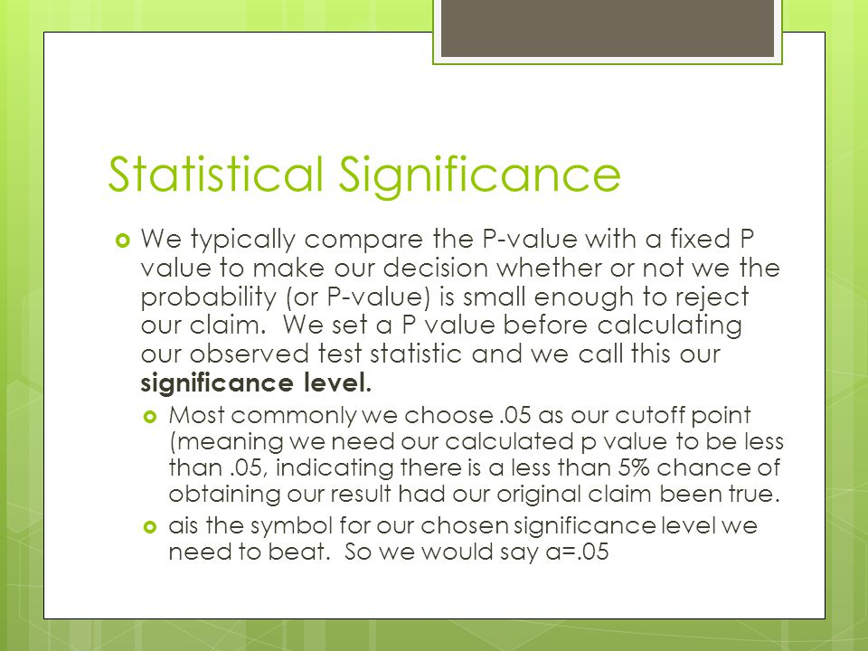 Statistical Significance We typically compare the P-value with a fixed P value to make our decision whether or not we the probability (or P-value) is
