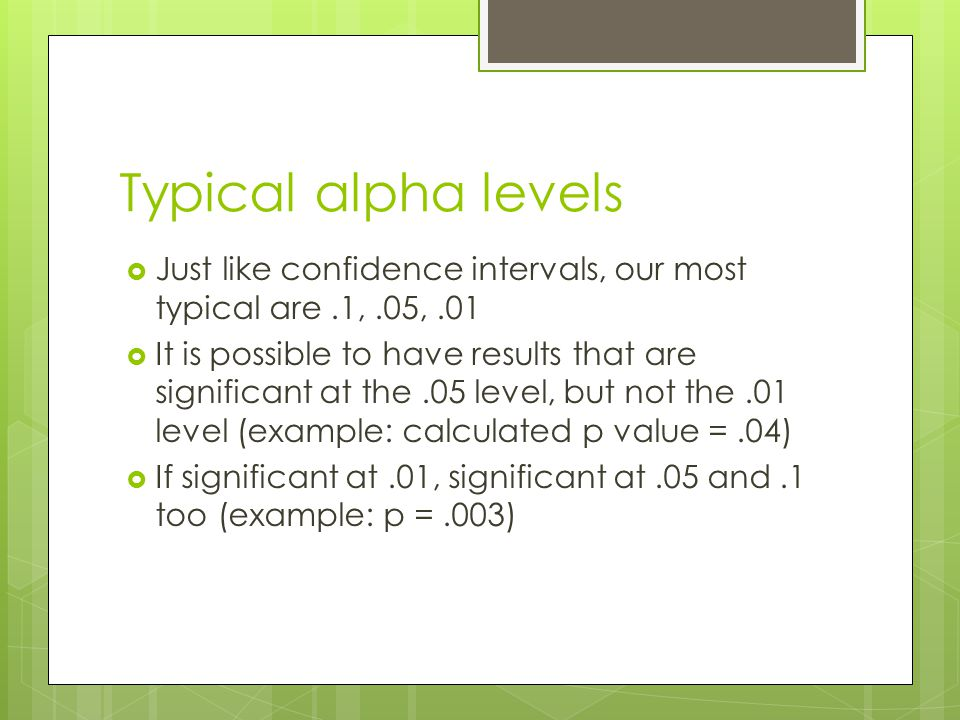 Typical alpha levels Just like confidence intervals, our most typical are.1,.05,.01 It is possible to have results that are significant at the.05 leve