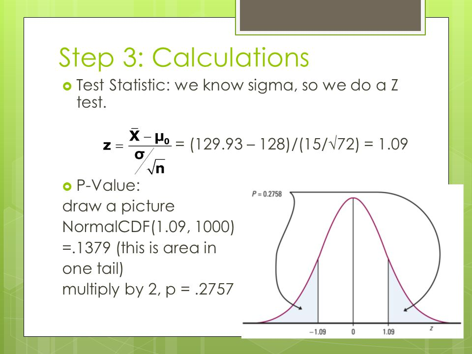 Step 3: Calculations Test Statistic: we know sigma, so we do a Z test. = (129.93 – 128)/(15/72) = 1.09 P-Value: draw a picture NormalCDF(1.09, 1000) =