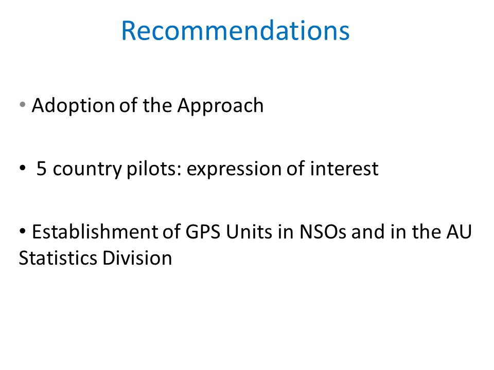Recommendations Adoption of the Approach 5 country pilots: expression of interest Establishment of GPS Units in NSOs and in the AU Statistics Division