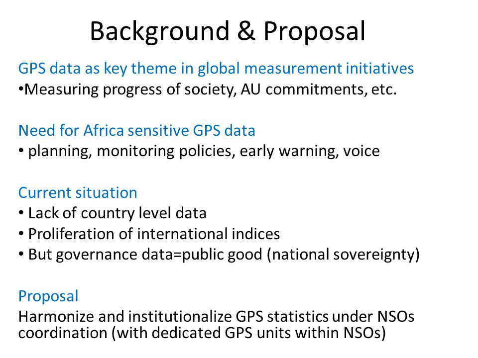 Background & Proposal GPS data as key theme in global measurement initiatives Measuring progress of society, AU commitments, etc.