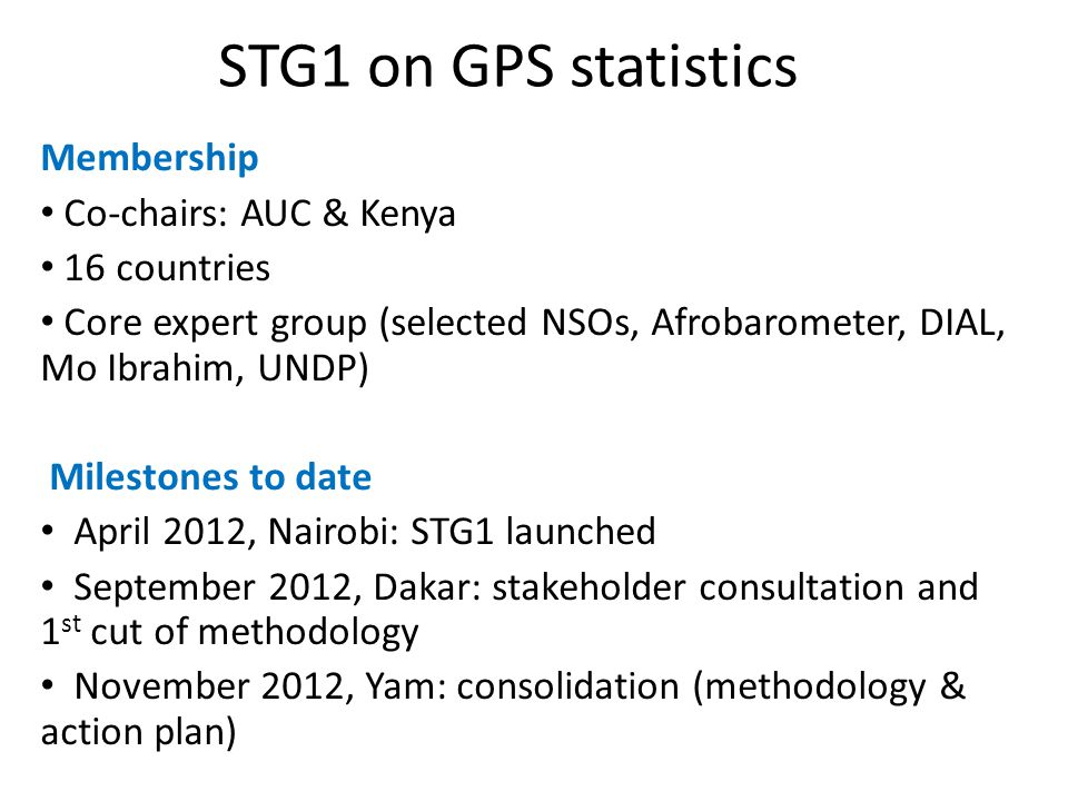 STG1 on GPS statistics Membership Co-chairs: AUC & Kenya 16 countries Core expert group (selected NSOs, Afrobarometer, DIAL, Mo Ibrahim, UNDP) Milestones to date April 2012, Nairobi: STG1 launched September 2012, Dakar: stakeholder consultation and 1 st cut of methodology November 2012, Yam: consolidation (methodology & action plan)