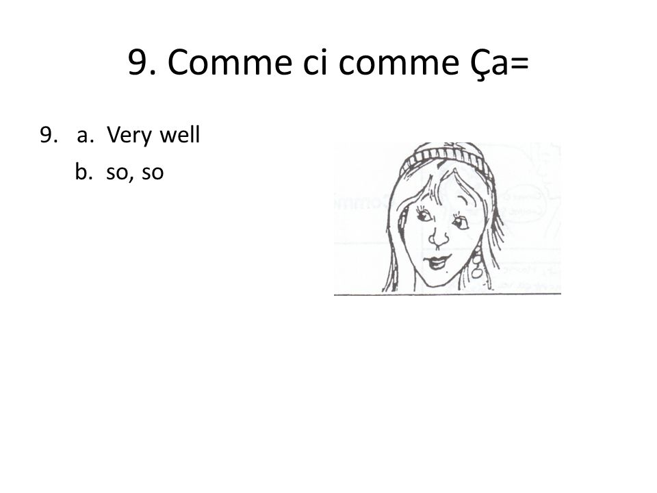 9. Comme ci comme Ça= 9.a. Very well b. so, so