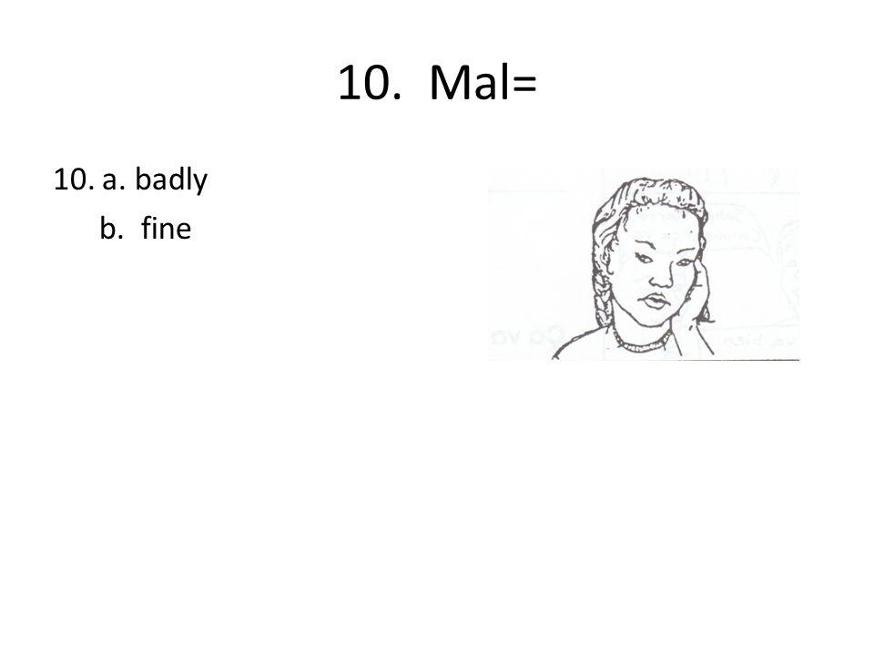 10. Mal= 10.a. badly b. fine
