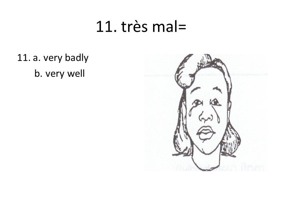 11. très mal= 11.a. very badly b. very well