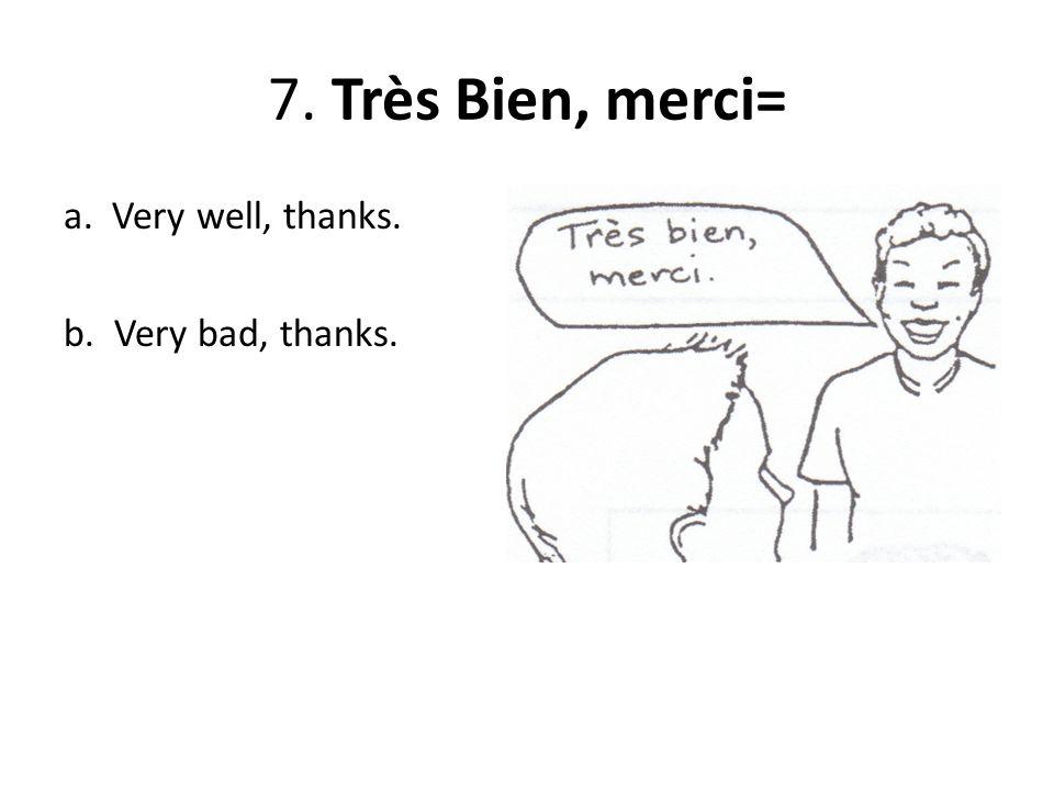 7. Très Bien, merci= a. Very well, thanks. b. Very bad, thanks.