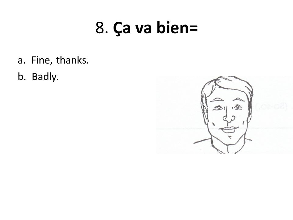 8. Ça va bien= a. Fine, thanks. b. Badly.