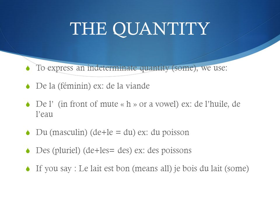 THE QUANTITY To express an indeterminate quantity (some), we use: De la (féminin) ex: de la viande De l (in front of mute « h » or a vowel) ex: de lhuile, de leau Du (masculin) (de+le = du) ex: du poisson Des (pluriel) (de+les= des) ex: des poissons If you say : Le lait est bon (means all) je bois du lait (some)