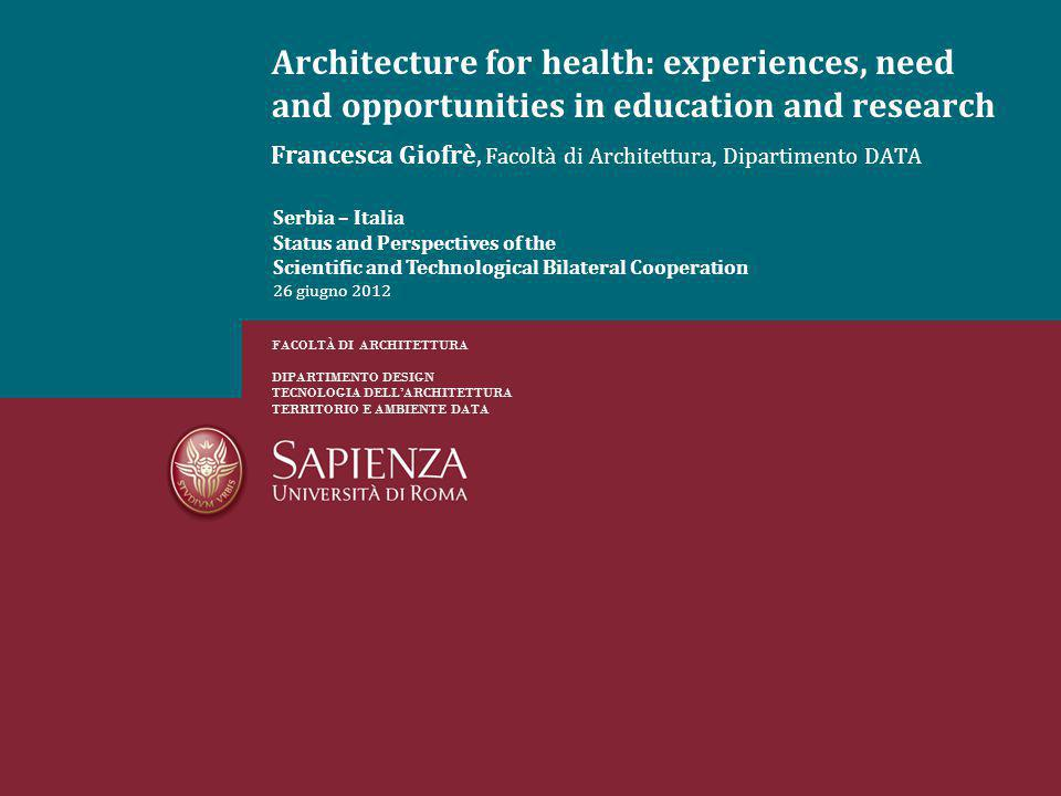 Francesca Giofrè, Facoltà di Architettura, Dipartimento DATA Architecture for health: experiences, need and opportunities in education and research FACOLTÀ DI ARCHITETTURA DIPARTIMENTO DESIGN TECNOLOGIA DELLARCHITETTURA TERRITORIO E AMBIENTE DATA Serbia – Italia Status and Perspectives of the Scientific and Technological Bilateral Cooperation 26 giugno 2012
