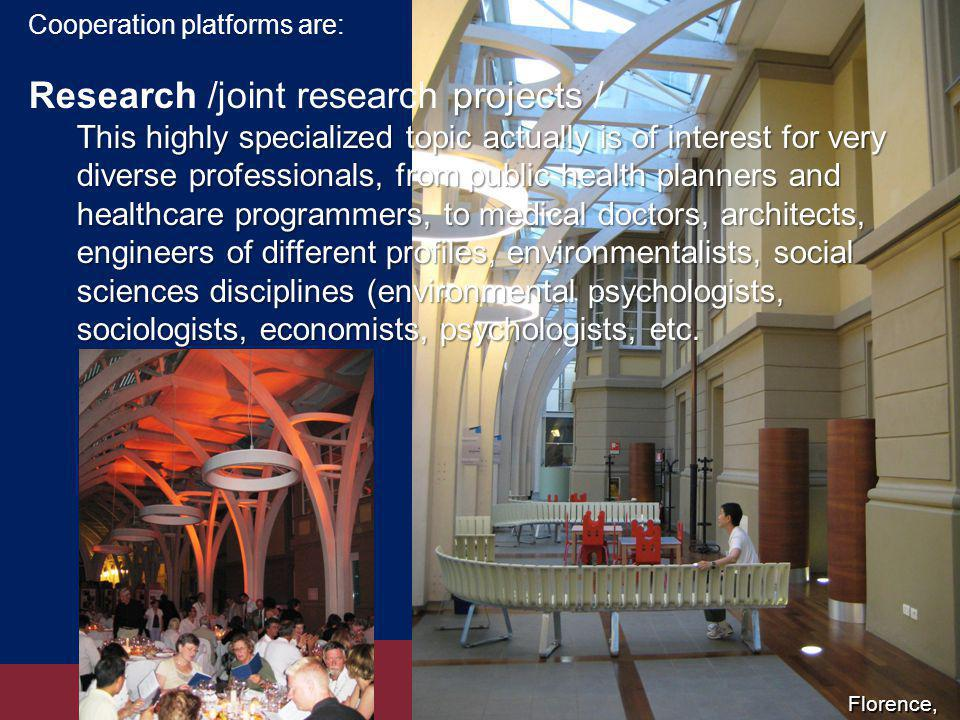 Cooperation platforms are: projects Research /joint research projects / This highly specialized topic actually is of interest for very diverse professionals, from public health planners and healthcare programmers, to medical doctors, architects, engineers of different profiles, environmentalists, social sciences disciplines (environmental psychologists, sociologists, economists, psychologists, etc.