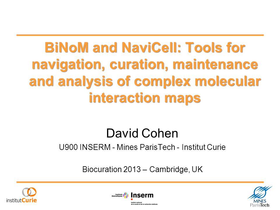 BiNoM and NaviCell: Tools for navigation, curation, maintenance and analysis of complex molecular interaction maps David Cohen U900 INSERM - Mines ParisTech - Institut Curie Biocuration 2013 – Cambridge, UK