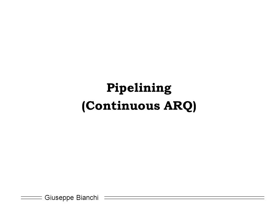 Giuseppe Bianchi Pipelining (Continuous ARQ)