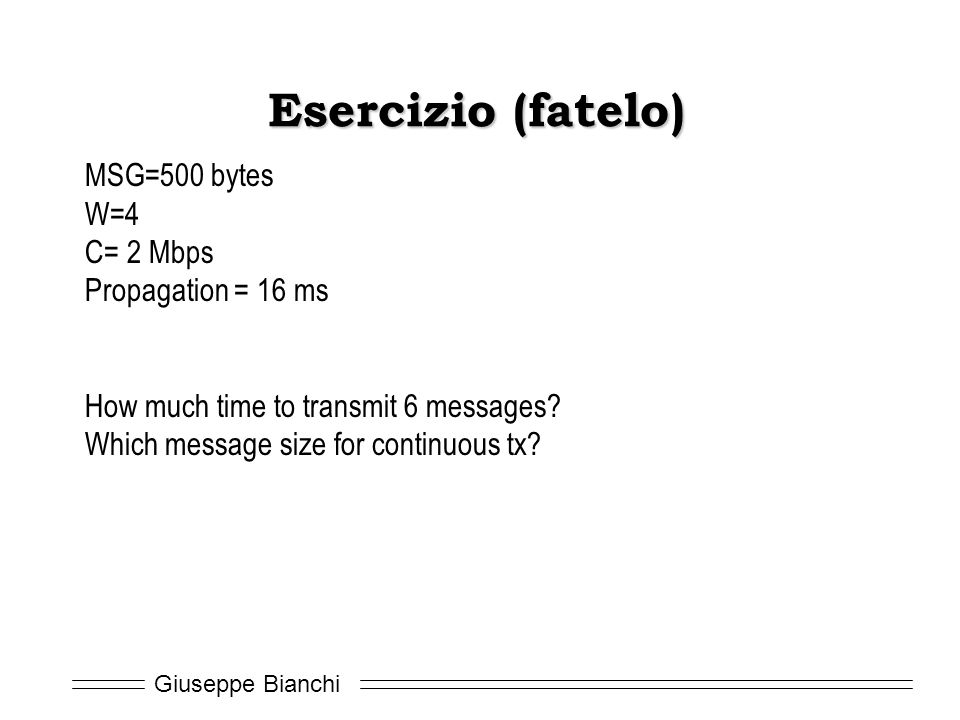 Giuseppe Bianchi Esercizio (fatelo) MSG=500 bytes W=4 C= 2 Mbps Propagation = 16 ms How much time to transmit 6 messages? Which message size for conti