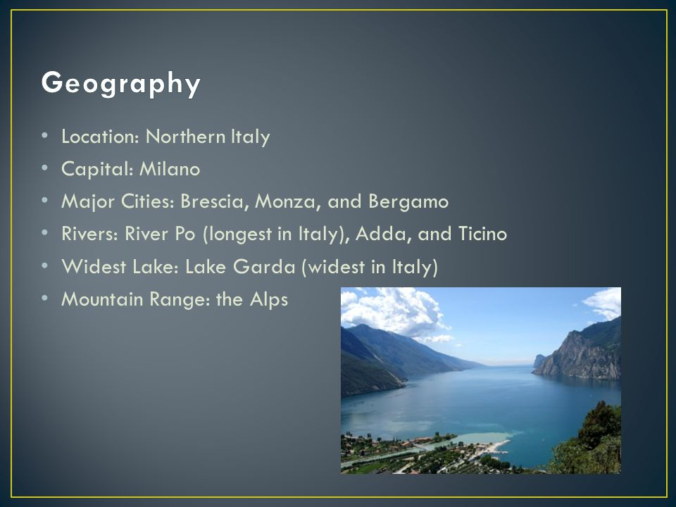 Location: Northern Italy Capital: Milano Major Cities: Brescia, Monza, and Bergamo Rivers: River Po (longest in Italy), Adda, and Ticino Widest Lake: Lake Garda (widest in Italy) Mountain Range: the Alps