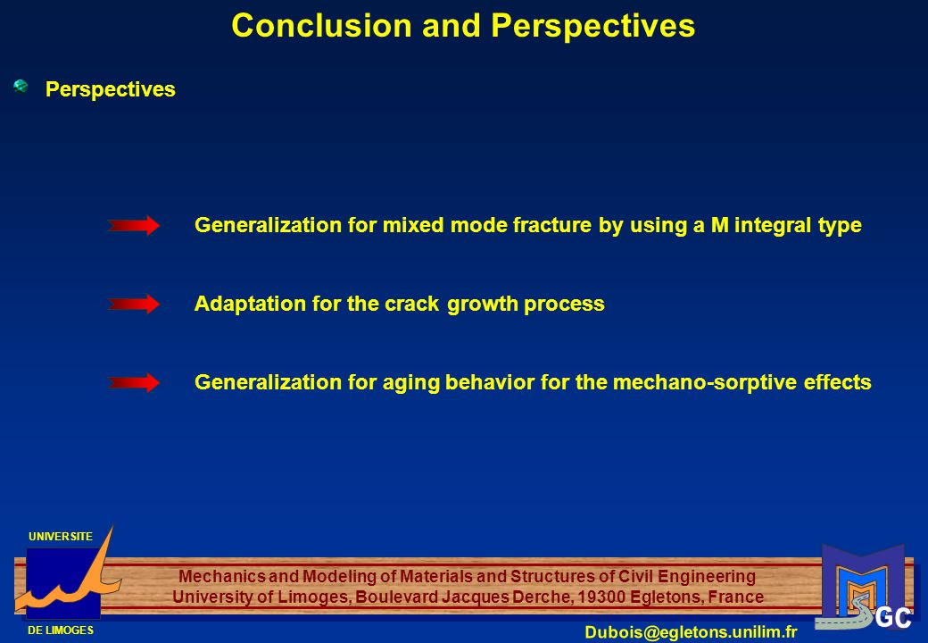UNIVERSITE DE LIMOGES Mechanics and Modeling of Materials and Structures of Civil Engineering University of Limoges, Boulevard Jacques Derche, 19300 Egletons, France Dubois@egletons.unilim.fr Perspectives Conclusion and Perspectives Generalization for mixed mode fracture by using a M integral type Adaptation for the crack growth process Generalization for aging behavior for the mechano-sorptive effects