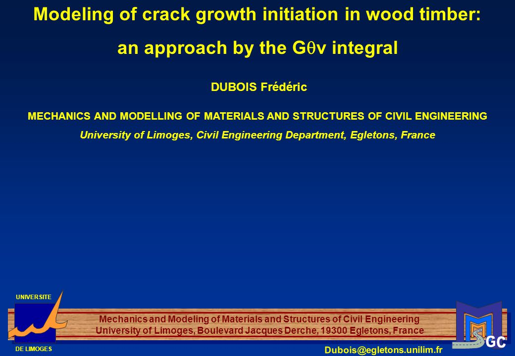 UNIVERSITE DE LIMOGES Mechanics and Modeling of Materials and Structures of Civil Engineering University of Limoges, Boulevard Jacques Derche, 19300 Egletons, France Dubois@egletons.unilim.fr DUBOIS Frédéric Modeling of crack growth initiation in wood timber: an approach by the G v integral MECHANICS AND MODELLING OF MATERIALS AND STRUCTURES OF CIVIL ENGINEERING University of Limoges, Civil Engineering Department, Egletons, France