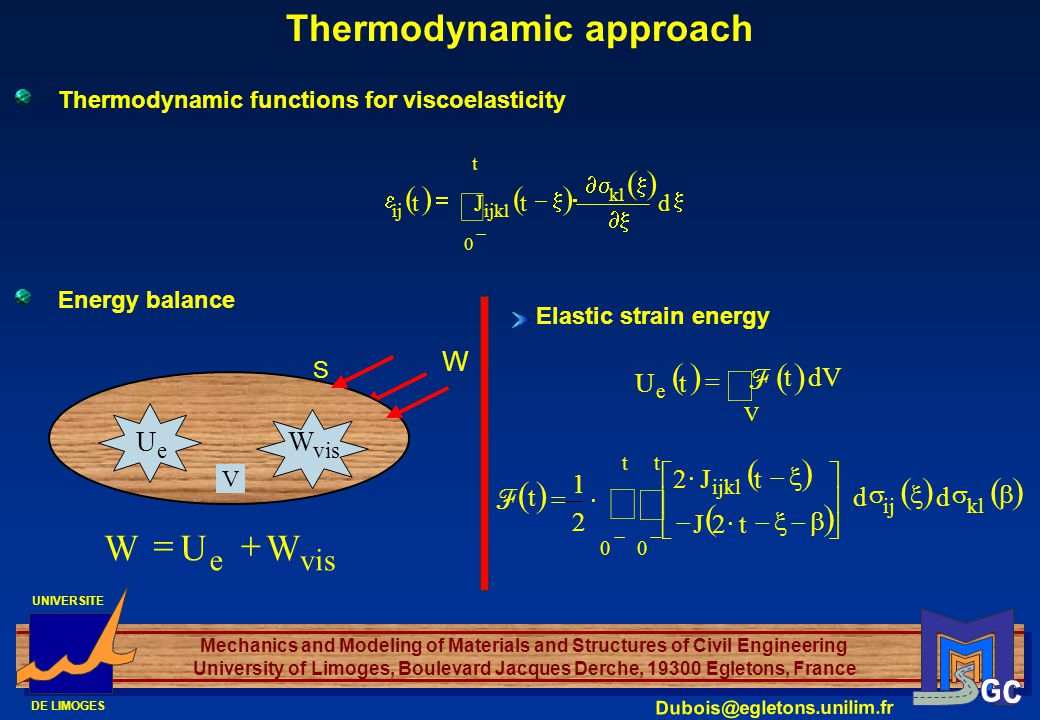 UNIVERSITE DE LIMOGES Mechanics and Modeling of Materials and Structures of Civil Engineering University of Limoges, Boulevard Jacques Derche, 19300 Egletons, France Dubois@egletons.unilim.fr Thermodynamic approach Thermodynamic functions for viscoelasticity t 0 kl ijklij dtJt Elastic strain energy dVt tU V e F klij t 0 ijkl t 0 dd t2J tJ2 2 1 t F Energy balance vise WUW V e U vis W W S