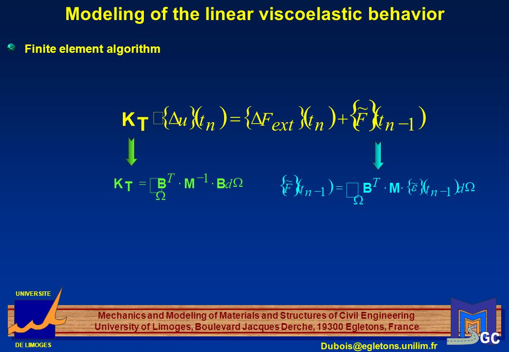 UNIVERSITE DE LIMOGES Mechanics and Modeling of Materials and Structures of Civil Engineering University of Limoges, Boulevard Jacques Derche, 19300 Egletons, France Dubois@egletons.unilim.fr Modeling of the linear viscoelastic behavior Finite element algorithm 1 ~ n tF n t ext F n tu T K d T BMB T K 1 d n t T n tF 1 ~ 1 ~ MB
