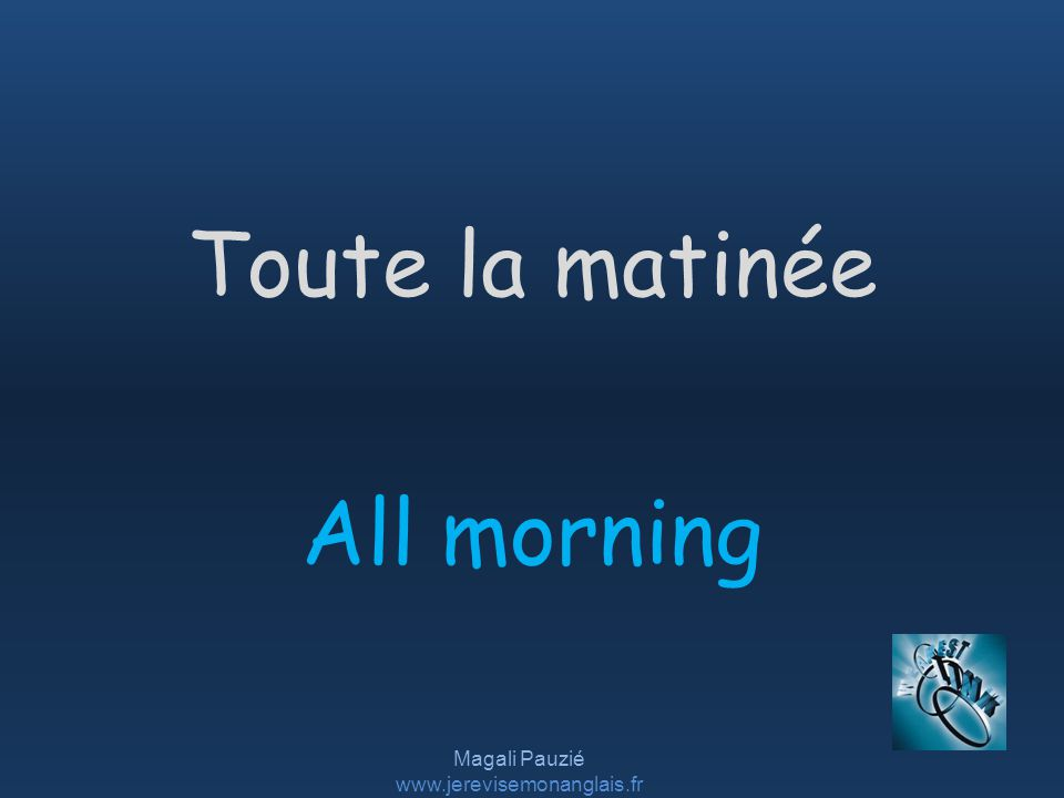 Magali Pauzié www.jerevisemonanglais.fr All morning Toute la matinée