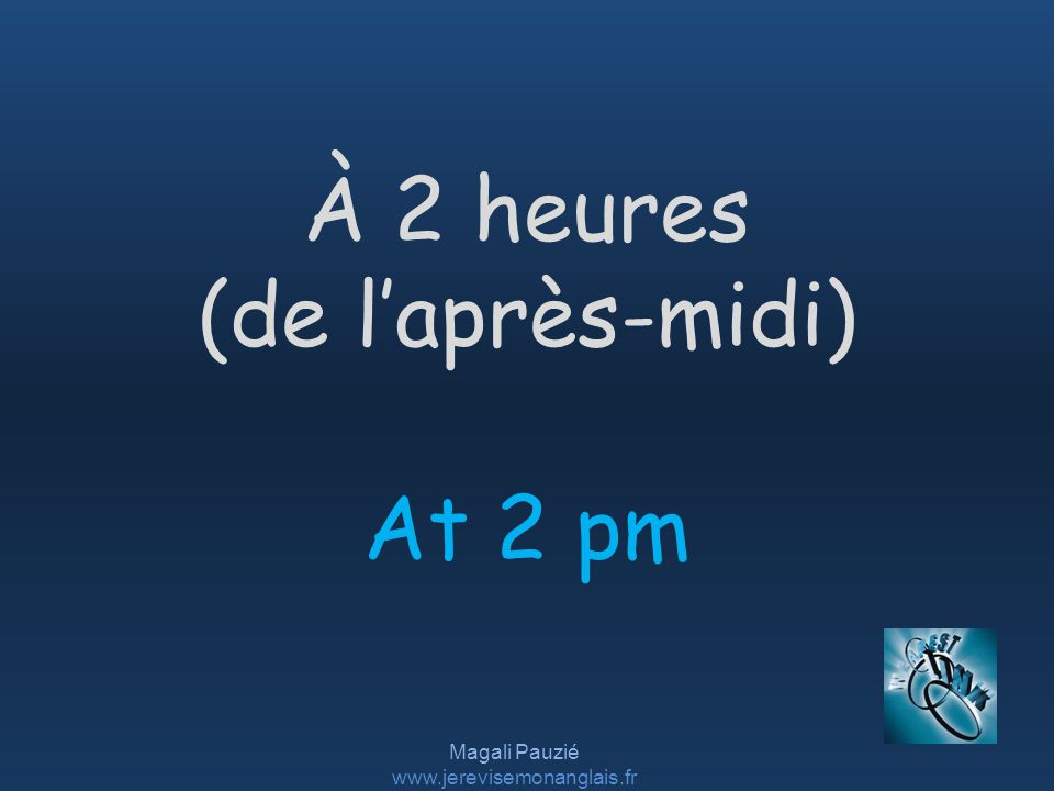Magali Pauzié www.jerevisemonanglais.fr At 2 pm À 2 heures (de laprès-midi)