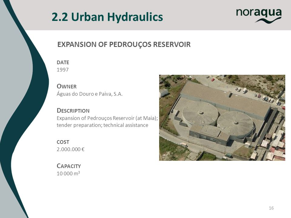 2.2 Urban Hydraulics 16 DATE 1997 O WNER Águas do Douro e Paiva, S.A. D ESCRIPTION Expansion of Pedrouços Reservoir (at Maia); tender preparation; tec