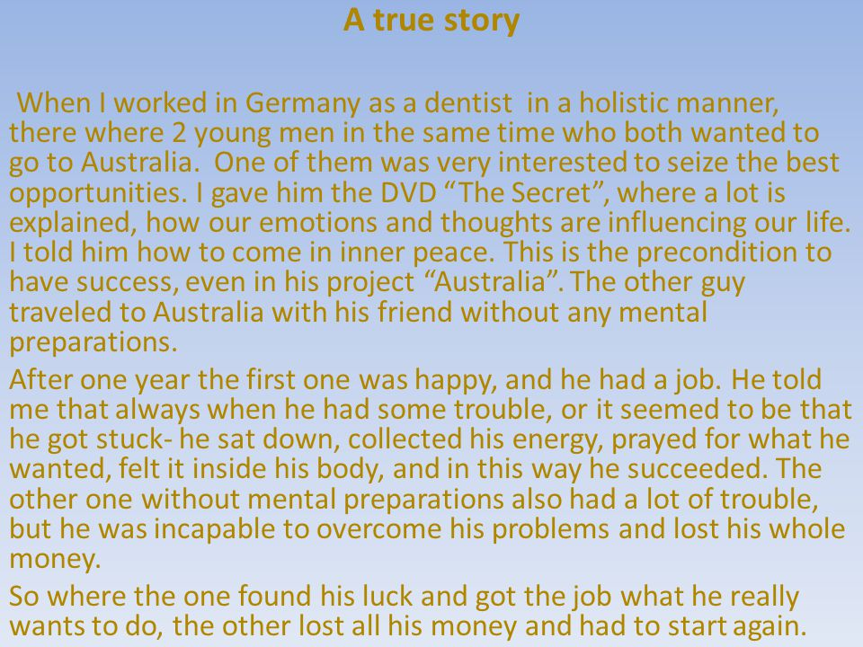 A true story When I worked in Germany as a dentist in a holistic manner, there where 2 young men in the same time who both wanted to go to Australia.
