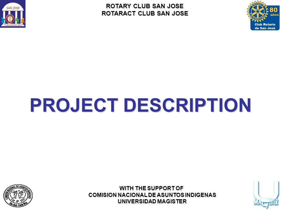 ROTARY CLUB SAN JOSE ROTARACT CLUB SAN JOSE WITH THE SUPPORT OF COMISION NACIONAL DE ASUNTOS INDIGENAS UNIVERSIDAD MAGISTER PROJECT DESCRIPTION