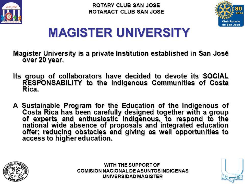 ROTARY CLUB SAN JOSE ROTARACT CLUB SAN JOSE WITH THE SUPPORT OF COMISION NACIONAL DE ASUNTOS INDIGENAS UNIVERSIDAD MAGISTER MAGISTER UNIVERSITY Magister University is a private Institution established in San José over 20 year.
