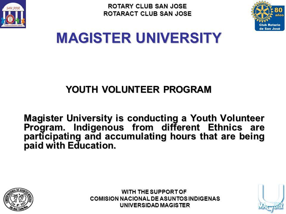 ROTARY CLUB SAN JOSE ROTARACT CLUB SAN JOSE WITH THE SUPPORT OF COMISION NACIONAL DE ASUNTOS INDIGENAS UNIVERSIDAD MAGISTER MAGISTER UNIVERSITY YOUTH VOLUNTEER PROGRAM Magister University is conducting a Youth Volunteer Program.