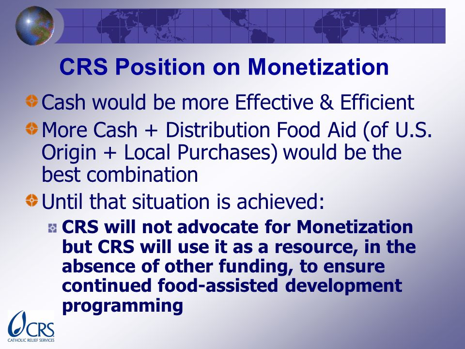 CRS Position on Monetization Cash would be more Effective & Efficient More Cash + Distribution Food Aid (of U.S.