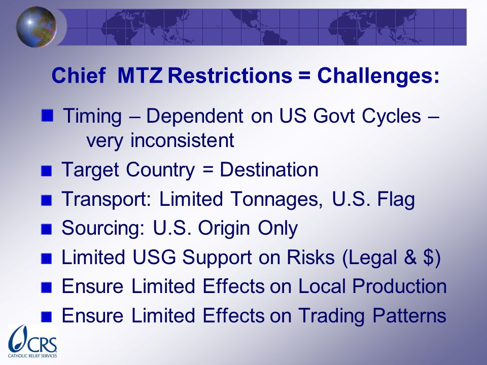 Chief MTZ Restrictions = Challenges: Timing – Dependent on US Govt Cycles – very inconsistent Target Country = Destination Transport: Limited Tonnages, U.S.