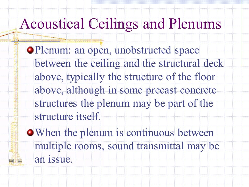 Acoustical Ceilings and Plenums Plenum: an open, unobstructed space between the ceiling and the structural deck above, typically the structure of the floor above, although in some precast concrete structures the plenum may be part of the structure itself.