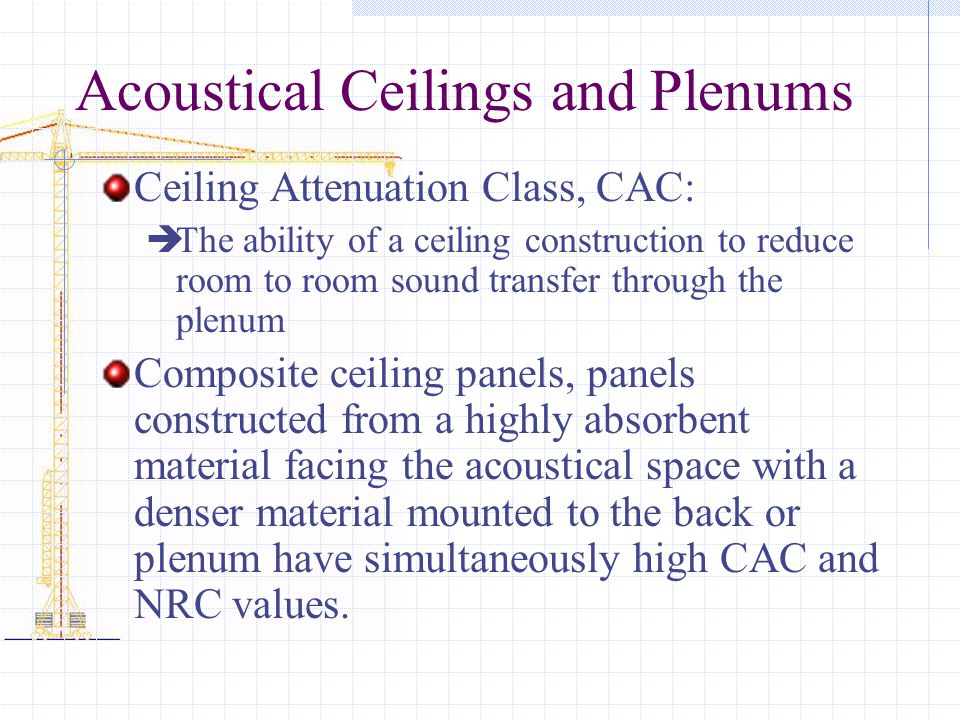 Acoustical Ceilings and Plenums Ceiling Attenuation Class, CAC: The ability of a ceiling construction to reduce room to room sound transfer through the plenum Composite ceiling panels, panels constructed from a highly absorbent material facing the acoustical space with a denser material mounted to the back or plenum have simultaneously high CAC and NRC values.