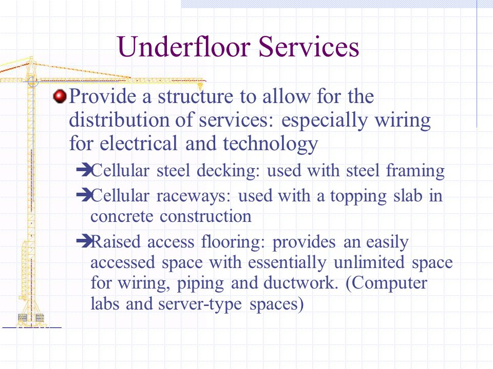 Underfloor Services Provide a structure to allow for the distribution of services: especially wiring for electrical and technology Cellular steel decking: used with steel framing Cellular raceways: used with a topping slab in concrete construction Raised access flooring: provides an easily accessed space with essentially unlimited space for wiring, piping and ductwork.