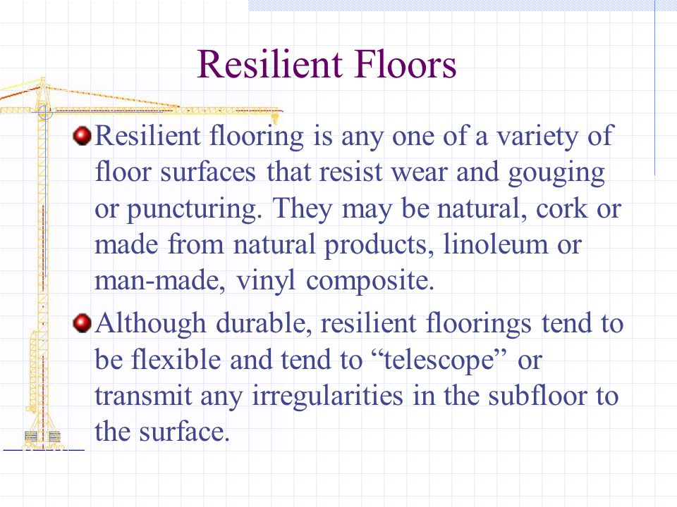 Resilient Floors Resilient flooring is any one of a variety of floor surfaces that resist wear and gouging or puncturing.