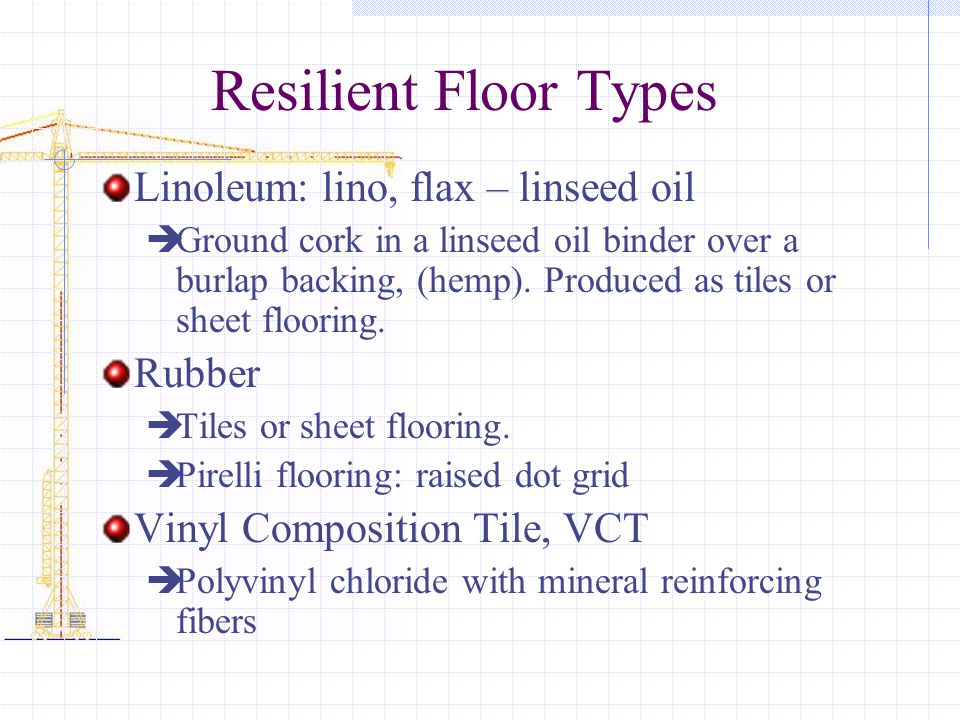 Resilient Floor Types Linoleum: lino, flax – linseed oil Ground cork in a linseed oil binder over a burlap backing, (hemp).
