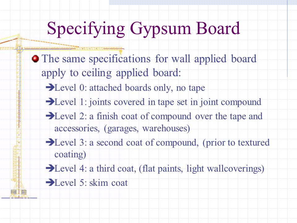 Specifying Gypsum Board The same specifications for wall applied board apply to ceiling applied board: Level 0: attached boards only, no tape Level 1: joints covered in tape set in joint compound Level 2: a finish coat of compound over the tape and accessories, (garages, warehouses) Level 3: a second coat of compound, (prior to textured coating) Level 4: a third coat, (flat paints, light wallcoverings) Level 5: skim coat