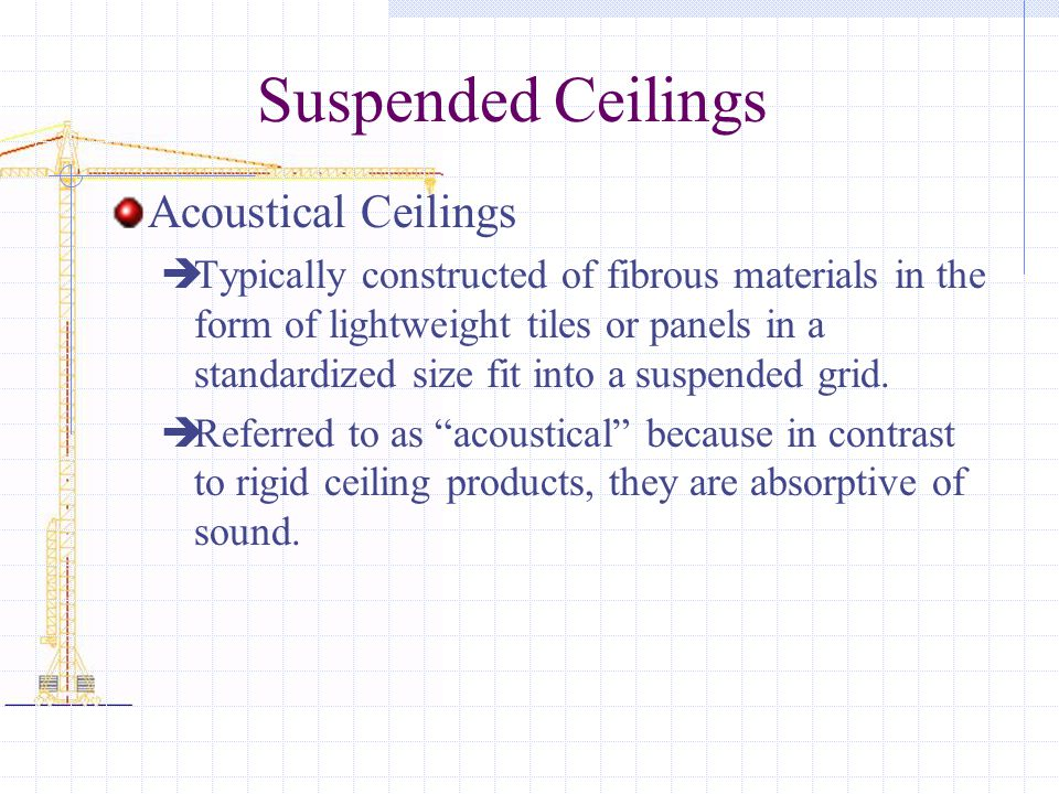Suspended Ceilings Acoustical Ceilings Typically constructed of fibrous materials in the form of lightweight tiles or panels in a standardized size fit into a suspended grid.