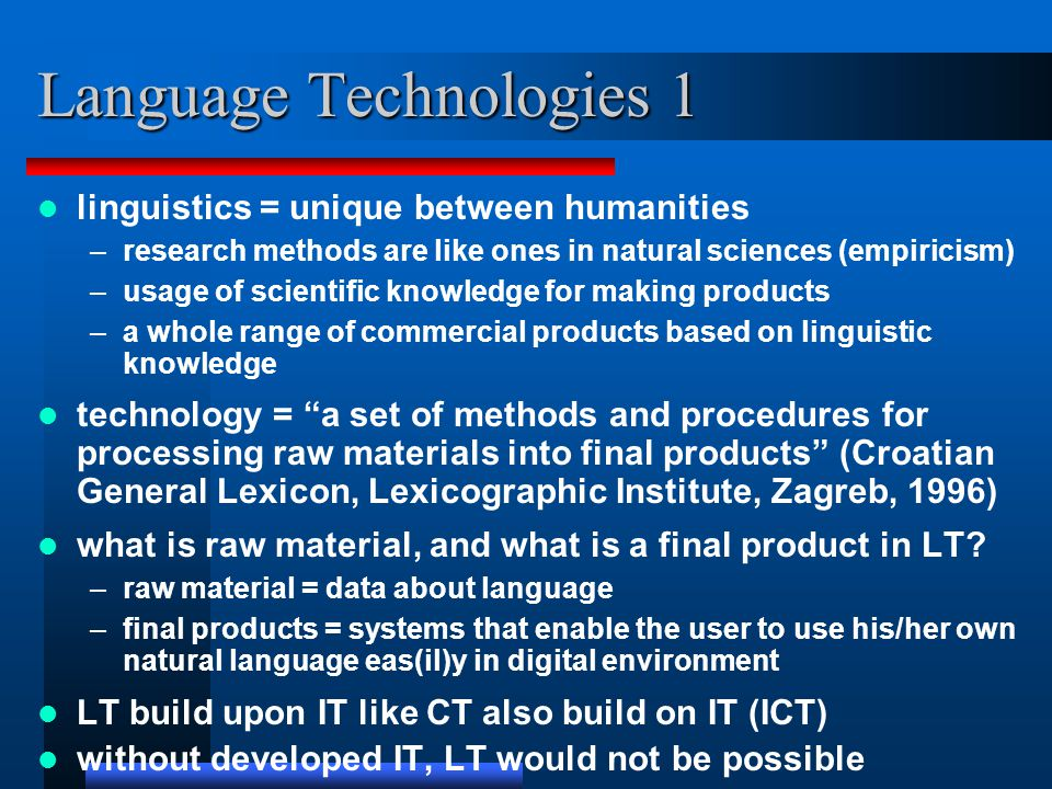 Language Technologies 1 linguistics = unique between humanities –research methods are like ones in natural sciences (empiricism) –usage of scientific