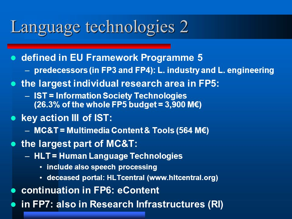Language technologies 2 defined in EU Framework Programme 5 –predecessors (in FP3 and FP4): L. industry and L. engineering the largest individual rese
