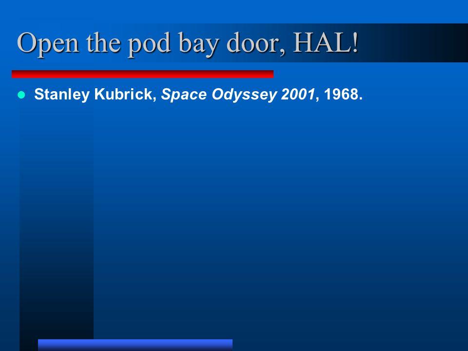 Open the pod bay door, HAL! Stanley Kubrick, Space Odyssey 2001, 1968.