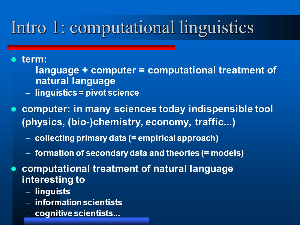 Intro 1: computational linguistics term: language + computer = computational treatment of natural language –linguistics = pivot science computer: in many sciences today indispensible tool (physics, (bio-)chemistry, economy, traffic...) –collecting primary data (= empirical approach) –formation of secondary data and theories (= models) computational treatment of natural language interesting to –linguists –information scientists –cognitive scientists...