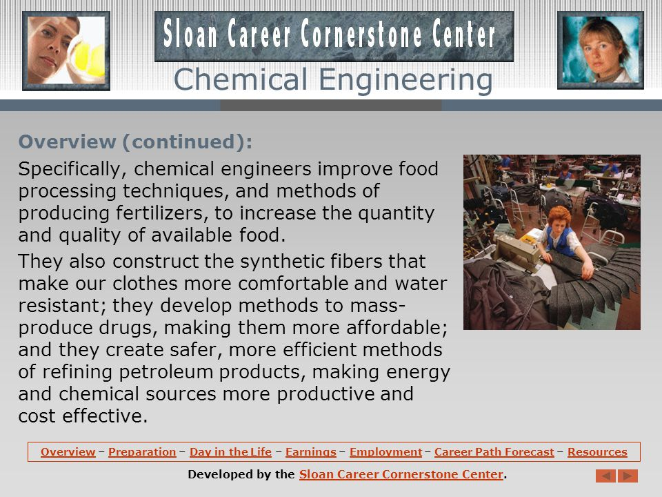 Overview: Chemical engineers work in manufacturing, pharmaceuticals, healthcare, design and construction, pulp and paper, petrochemicals, food processing, specialty chemicals, polymers, biotechnology, and environmental health and safety industries, among others.